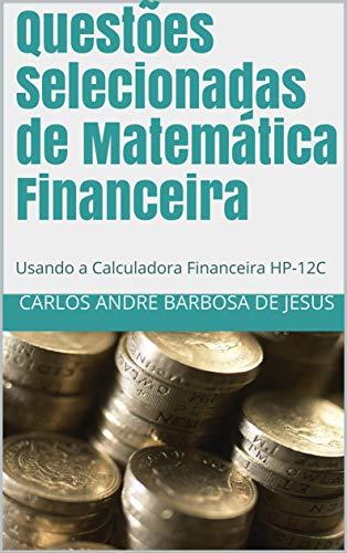 Questões Selecionadas de Matemática Financeira: Usando a Calculadora Financeira HP-12C