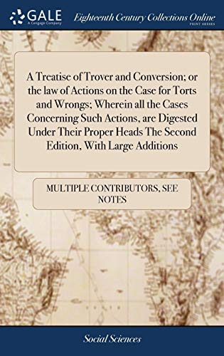 A Treatise of Trover and Conversion; or the law of Actions on the Case for Torts and Wrongs; Wherein all the Cases Concerning Such Actions, are ... The Second Edition, With Large Additions