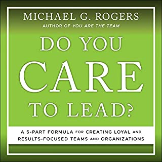 Do You Care to Lead?: A 5 Part Formula for Creating Loyal and Results Focused Teams and Organizations