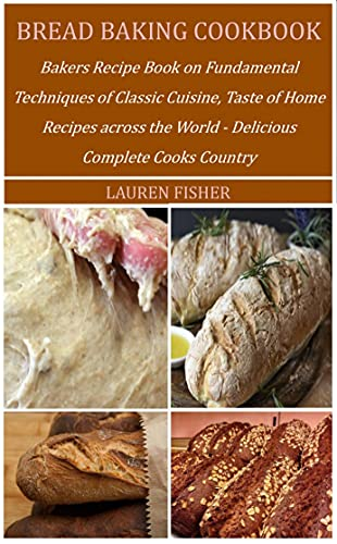 BREAD BAKING COOKBOOK: Bakers Recipe Book on Fundamental Techniques of Classic Cuisine, Taste of Home Recipes across the World - Delicious Complete Cooks Country (English Edition)