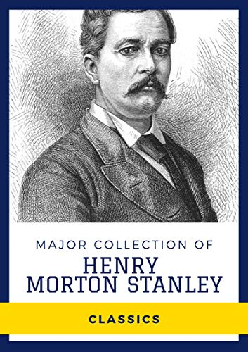 Major Collection of Henry Morton Stanley (Annotated): Collection Includes How I Found Livingstone, My Dark Companions, My Kalulu, Prince, King and Slave, Through South Africa (English Edition)