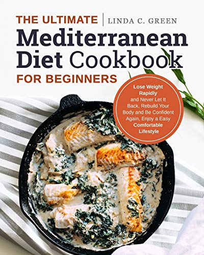 The Ultimate Mediterranean Diet Cookbook for Beginners: Lose Weight Rapidly and Never Let It Back, R