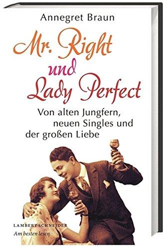 Mr. Right und Lady Perfect: Von alten Jungfern, neuen Singles und der großen Liebe
