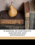 A Manual of Electricity, Magnetism and Meteorology Volume 1