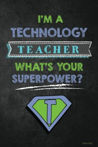 I'm a Technology Teacher What's Your Superpower? Journal: Funny Technology Teacher Appreciation Gift for Men or Women, Tech or IT Teacher Notebook/Journal with Lined and Blank Pages