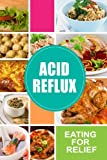 Acid Reflux - Eating for Relief: Looking to Alleviate Symptoms of Acid Reflux in a Natural Way