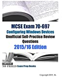 MCSE Exam 70-697 Configuring Windows Devices Unofficial Self-Practice Review Questions: 2015/16 Edition