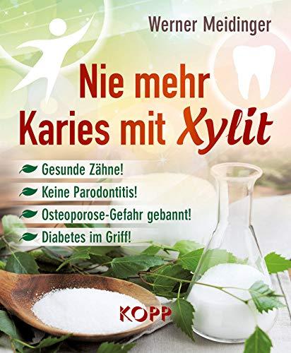 Nie mehr Karies mit Xylit: Gesunde Zähne! - Keine Parodontitis! - Osteoporose-Gefahr gebannt! -...