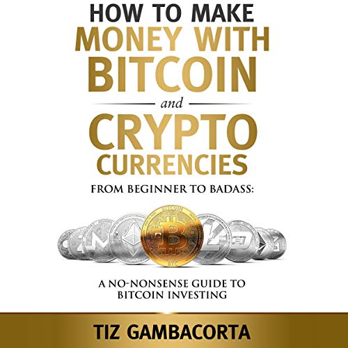 How to Make Money with Bitcoin and Crypto Currencies: From Beginner to Badass     A No-Nonsense Guide to Bitcoin Investing              By:                                                                                                                                 Tiz Gambacorta                               Narrated by:                                                                                                                                 Jason A Lobell                      Length: 2 hrs and 16 mins     Not rated yet     Overall 0.0