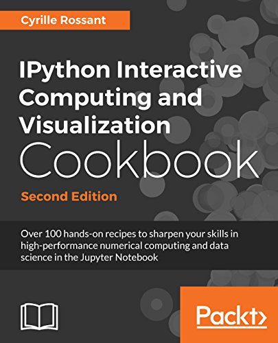 IPython Interactive Computing and Visualization Cookbook: Over 100 hands-on recipes to sharpen your skills in high-performance numerical computing and ... Notebook, 2nd Edition (English Edition)