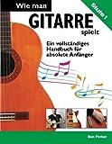 """Wie man Gitarre spielt €"""" Ein vollständiges Handbuch für absolute Anfänger (German Edition)"""