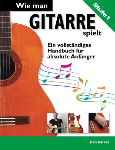 Wie man Gitarre spielt- Ein vollständiges Handbuch fur absolute Anfänger