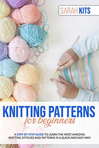 KNITTING PATTERNS FOR BEGINNERS: A Step-By-Step Guide to Learn the Most Amazing Knitting Stitches and Patterns in a Quick and Easy Way