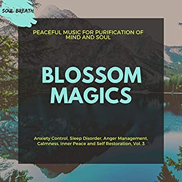 Blossom Magics (Peaceful Music For Purification Of Mind And Soul) (Anxiety Control, Sleep Disorder, Anger Management, Calmness, Inner Peace And Self Restoration, Vol. 3)