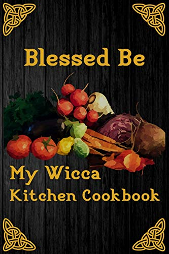 Blessed Be My Wicca Kitchen Cookbook: Blank Recipe Write In Cook Book For Food Cooking And Ritual Potions Keepsake Journal Celtic Pentacle Cover
