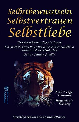 Selbstbewusstsein: Erwecken Sie den Tiger in Ihnen. Das nächste Level Ihrer Persönlichkeitsentwicklung wartet in diesem Ratgeber auf Sie. Für Beruf, Alltag und Familie