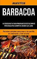 Barbacoa: La guía definitiva para principiantes recetas simples para excelentes alimentos cocidos a la llama (Recetas simples para asar a la parrilla en interiores y freír al aire)