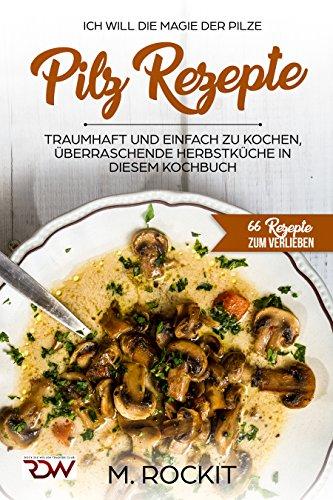 Pilz Rezepte , traumhaft und Einfach zu kochen, überraschende Herbstküche in diesen Kochbuch: Ich Will - Die MAGIE der der Pilze - 66 Rezepte zum Verlieben