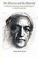 The Observer and the Observed: A Selection of Passages from the Teachings of Krishnamurti