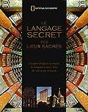 Le langage secret des lieux sacrés - Décrypter les églises, les temples, les mosquées et autres lieux de culte de par le monde