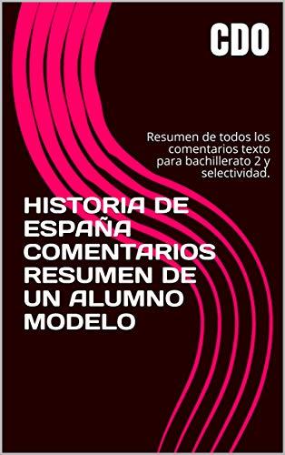 HISTORIA DE ESPAÑA COMENTARIOS RESUMEN DE UN ALUMNO MODELO 2021/2022: Resumen de todos los comentarios texto para bachillerato 2 y selectividad. 2021/2022