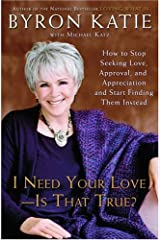 I Need Your Love - Is That True?: How to Stop Seeking Love, Approval, and Appreciation and Start Finding Them Instead Kindle Edition