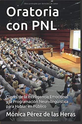 Oratoria con PNL: Aplicación de la Inteligencia Emocional y la Programación Neurolingüística para Oradores (PNL para Profesionales)