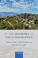 In the Shadows of Naga Insurgency: Tribes, State, and Violence in Northeast India