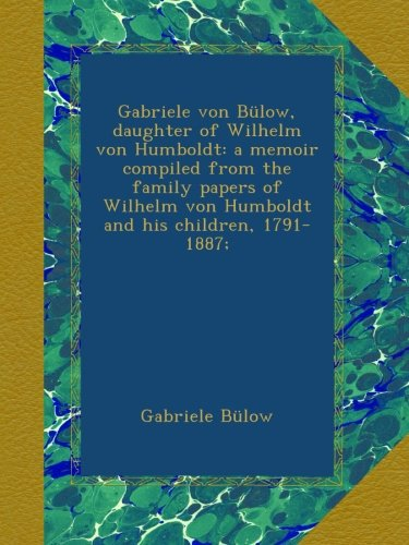 Gabriele von Bülow, daughter of Wilhelm von Humboldt: a memoir compiled from the family papers of Wilhelm von Humboldt and his children, 1791-1887;