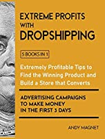 Extreme Profits with Dropshipping [5 Books in 1]: Extremely Profitable Tips to Find the Winning Product, Build a Store that Converts and Advertising Campaigns to Make Money in the First 3 Days