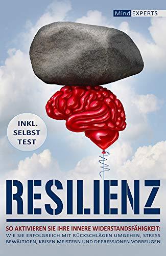 Resilienz: So aktivieren Sie Ihre innere Widerstandsfähigkeit: Wie Sie erfolgreich mit Rückschläg