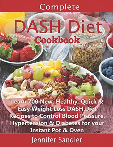 Complete DASH Diet Cookbook: Learn 700 New, Healthy, Quick & Easy Weight Loss DASH Diet Recipes to Control Blood Pressure, Hypertension & Diabetes for your Instant Pot & Oven