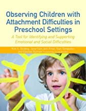 Observing Children with Attachment Difficulties in Preschool Settings: A Tool for Identifying and Supporting Emotional and...