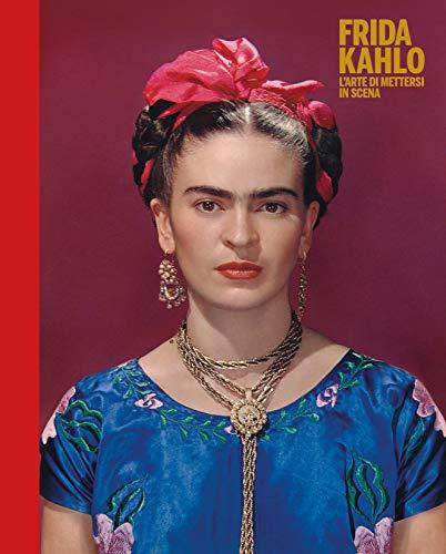 Frida Kahlo. L'arte di mettersi in scena. Ediz. a colori