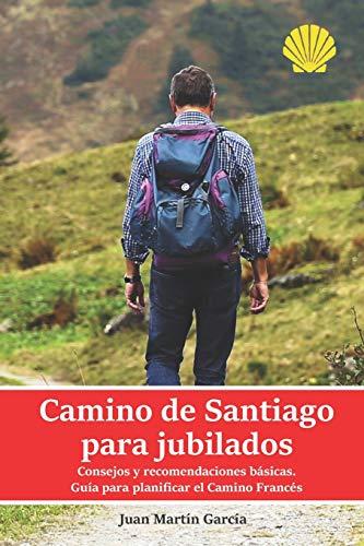 Camino de Santiago para jubilados. Consejos y recomendaciones básicas: Guía para planificar las etapas del Camino Francés. Datos de la ruta a pie, ... y alojamientos: 2 (Camino de Santiago 2020)
