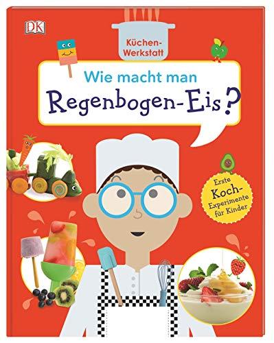 Wie macht man Regenbogen-Eis?: Küchen-Werkstatt. Erste Koch-Experimente für Kinder