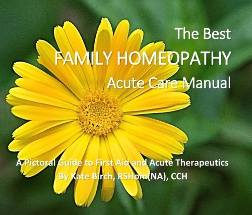 Compare Textbook Prices for The Best Family Homeopathy Acute Care Manual: A Pictorial Guide to First Aid and Acute Therapeutics  ISBN 9781523961559 by Birch, Kate
