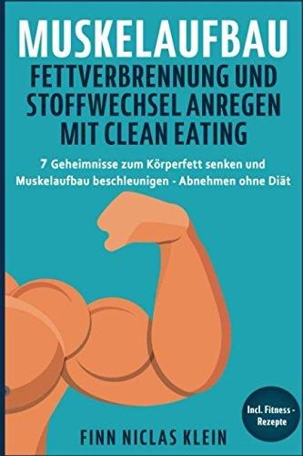 Muskelaufbau Fettverbrennung und Stoffwechsel anregen mit Clean Eating: 7 Geheimnisse zum Körperfett senken und Muskelaufbau beschleunigen - Abnehmen ohne Diät