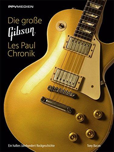Die große Gibson Les Paul Chronik: Ein halbes Jahrhundert Rockgeschichte