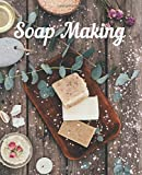 Soap Making: DIY journal for natural soap and lotion recipes, nourishing skin care cosmetics, craft with lye herbs, spices, colors and essential oils, beautiful gift