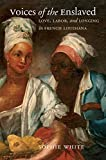 Voices of the Enslaved: Love, Labor, and Longing in French Louisiana (Published by the Omohundro Institute of Early American History and Culture and the University of North Carolina Press)