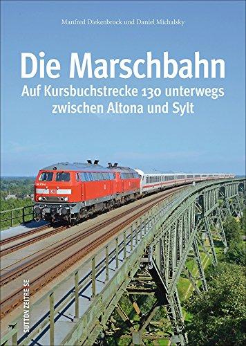 Die Marschbahn, Kursbuchstrecke 130 zwischen Hamburg-Altona und Sylt, rund 130 faszinierende Bilder dokumentieren die Geschichte, Fahrzeuge und ... nach Sylt (Sutton - Auf Schienen unterwegs)