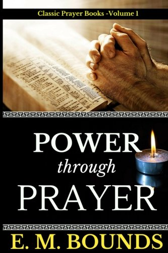 E. M. Bounds: Power Through Prayer (Classic Prayer books) (Volume 1)