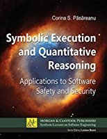 Symbolic Execution and Quantitative Reasoning: Applications to Software Safety and Security (Synthesis Lectures on Software Engineering)