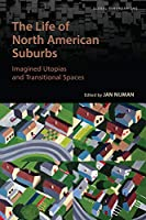 The Life of North American Suburbs: Imagined Utopias and Transitional Spaces (Global Suburbanisms)