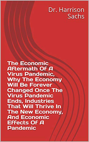 The Economic Aftermath Of A Virus Pandemic, Why The Economy Will Be Forever Changed Once The Virus Pandemic Ends, Industries That Will Thrive In The New ... Effects Of A Pandemic (English Edition)
