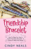 Friendship Bracelet: How To Make Fun, Easy & Stylish Friendship Bracelets & Charms To Wear And Share!