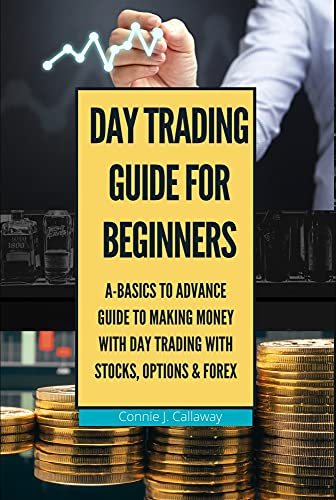 Day Trading Guide for Beginners: A Basics to Advance Guide To Making Money With Day Trading With Stocks, Options & Forex (English Edition)