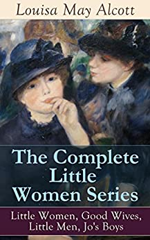 The Complete Little Women Series: Little Women, Good Wives, Little Men, Jo's Boys: The Beloved Classics of American Literature: The coming-of-age series ... experiences with her three sisters by [Louisa May Alcott]