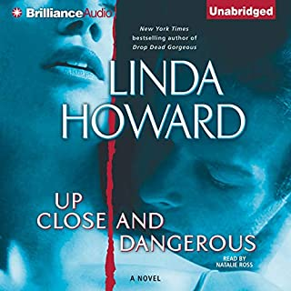 Up Close and Dangerous     A Novel              By:                                                                                                                                 Linda Howard                               Narrated by:                                                                                                                                 Natalie Ross                      Length: 8 hrs and 47 mins     336 ratings     Overall 4.3